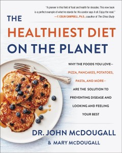 The healthiest diet on the planet : why the foods you love-- pizza, pancakes, potatoes, pasta, and more-- are the solution to preventing disease and looking and feeling your best