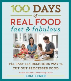 100 days of real food : fast & fabulous : the easy and delicious way to cut out processed food Lisa Leake.