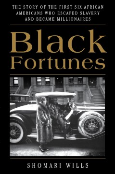 Black fortunes : the story of the first six African Americans who escaped slavery and became millionaires Shomari Wills.