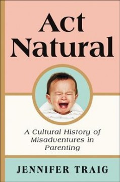 Act natural : a cultural history of misadventures of parenting / Jennifer Traig.