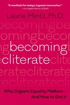 Becoming cliterate : why orgasm equality matters--and how to get it Laurie Mintz.