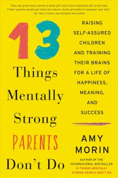 13 things mentally strong parents don't do : raising self-assured children and training their brains for a life of happiness, meaning, and success Amy Morin.