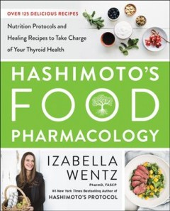 Hashimoto's food pharmacology : nutrition protocols and healing recipes to take charge of your thyroid health / Izabella Wentz.