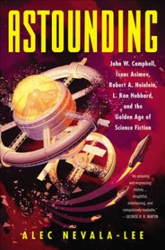 Astounding : John W. Campbell, Isaac Asimov, Robert A. Heinlein, L. Ron Hubbard, and the golden age of science fiction / Alec Nevala-Lee.