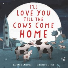 I'll love you till the cows come home / Kathryn Cristaldi, Kristyna Litten.