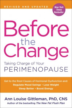 Before the change : taking charge of your perimenopause Ann Louise Gittleman, Ph.D., C.N.S.