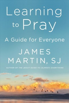 Learning to pray A Guide for Everyone / James Martin