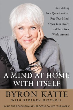 A mind at home with itself. How Asking Four Questions Can Free Your Mind, Open Your Heart, and Turn Your World Around Stephen Mitchell and Byron Katie.