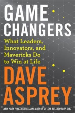 Game changers : what leaders, innovators, and mavericks do to win at life / Dave Asprey.