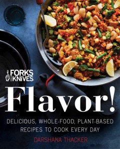 Forks over knives : flavor! : delicious, whole-food, plant-based recipes to cook every day / Darshana Thacker with Carolynn Carreño ; preface by Brian Wendel.