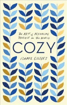 Cozy : the art of arranging yourself in the world / Isabel Gillies.