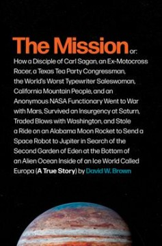 The mission : or, how a disciple of Carl Sagan, an ex-motocross racer, a Texas Tea Party congressman, the world's worst typewriter saleswoman, California mountain people, and an anonymous NASA functionary went to war with Mars, survived an insurgency at Saturn, tradedblows with Washington, and stole a ride on an Alabama moon rocket to send a space robot to Jupiter in search of the second Garden of Eden at the bottom of an alien ocean inside of an ice world called Europa (a true story)