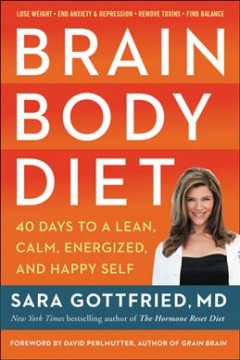 Brain body diet : 40 days to a lean, calm, energized, and happy self / Sara Gottfried, MD.