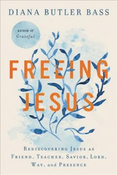 Freeing Jesus : rediscovering Jesus as friend, teacher, Savior, Lord, way, and presence / Diana Butler Bass.