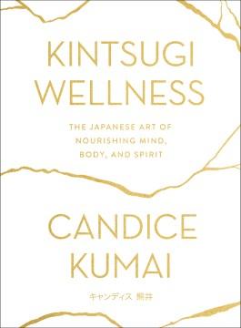Kintsugi wellness : the Japanese art of nourishing mind, body, and spirit