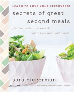 Secrets of great second meals : flexible modern recipes that value time and limit waste / Sara Dickerman ; photographs by Sara Flotard.