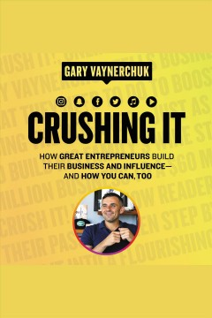 Crushing it! : how great entrepreneurs build business and influence, and how you can, too [electronic resource] / Gary Vaynerchuk.
