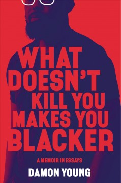 What doesn't kill you makes you blacker A Memoir in Essays / Damon Young