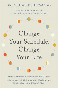 Change your schedule, change your life : how to harness the power of clock genes to lose weight, optimize your workout, and finally get a good night's sleep