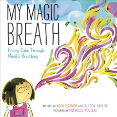 My magic breath : finding calm through mindful breathing / written by Nick Ortner and Alison Taylor ; pictures by Michelle Polizzi.