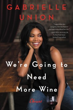 We're going to need more wine : stories that are funny, complicated, and true Gabrielle Union.
