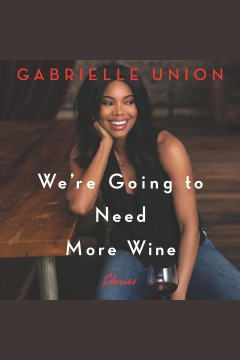 We're going to need more wine : stories [electronic resource] / Gabrielle Union.