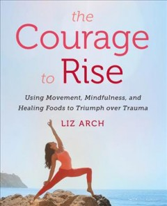 The courage to rise : using movement, mindfulness, and healing foods to triumph over trauma / Liz Arch.