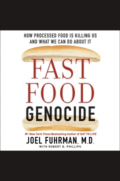 Fast food genocide : how processed food is killing us and what we can do about it [electronic resource] / Joel Fuhrman, Joel Fuhrman, M.D ; with Robert B. Phillips.