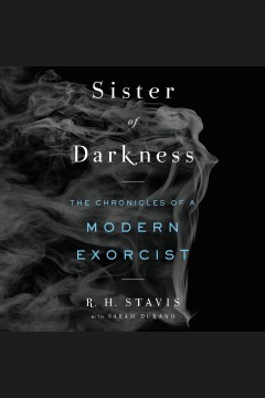 Sister of darkness : the chronicles of a modern exorcist [electronic resource] / R.H. Stavis with Sarah Durand.