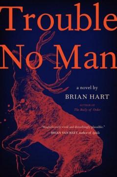 Trouble no man : a novel / Brian Hart.