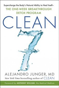 Clean7 : supercharge the body's natural ability to heal itself--the one-week breakthrough detox program