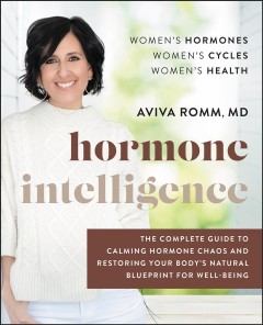 Hormone intelligence the complete guide to calming the chaos and restoring your body's natural blueprint for wellbeing / Aviva Romm.