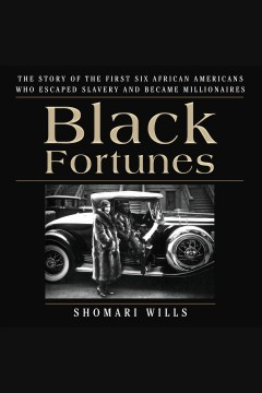 Black fortunes : the story of the first six African Americans who escaped slavery and became millionaires [electronic resource] / Shomari Wills.