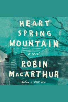Heart Spring Mountain : a novel [electronic resource] / Robin MacArthur.