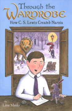 Through the Wardrobe : How C. S. Lewis Created Narnia