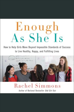 Enough as she is : how to help girls move beyond impossible standards of success to live healthy, happy, and fulfilling lives [electronic resource] / Rachel Simmons.
