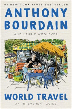 World travel an irreverent guide / Anthony Bourdain and Laurie Woolever.