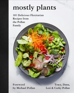 Mostly plants : 101 delicious flexitarian recipes from the Pollan family / Tracy, Dana, Lori & Corky Pollan ; foreword by Michael Pollan ; photographs by Nicole Franzen.