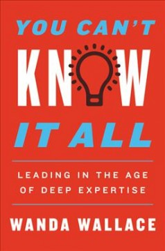 You Can't Know It All : Leading in the Age of Deep Expertise