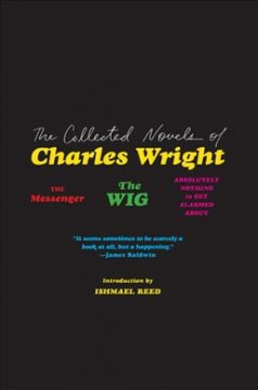 The Collected Novels of Charles Wright : The Messenger, the Wig, and Absolutely Nothing to Get Alarmed About