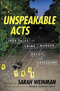 Unspeakable acts : true tales of crime, murder, deceit, and obsession / [edited by] Sarah Weinman ; with an introduction by Patrick Radden Keefe
