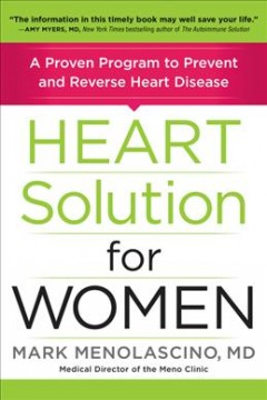 Heart solution for women : a proven program to prevent and reverse heart disease / Mark Menolascino, MD, MS, ABIHM, ABAARM, IFMCP, founder and Medical Director of The Meno Clinic Center for Functional Medicine.