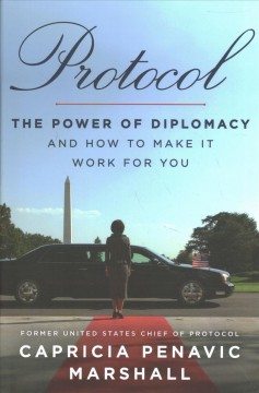 Protocol : the power of diplomacy and how to make it work for you / Capricia Penavic Marshall.