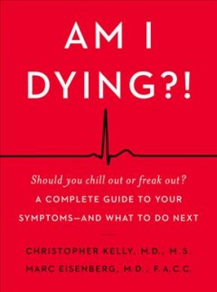 Am I dying?! : a complete guide to your symptoms — and what to do next / Christopher Kelly, M.D., M.S., Marc Eisenberg, M.D., F.A.C.C..