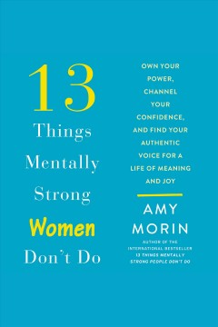 13 things mentally strong women don't do : own your power, channel your confidence, and find your authentic voice for a life of meaning and joy [electronic resource] / Amy Morin.
