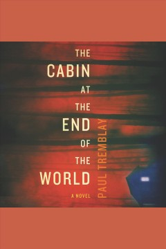 The cabin at the end of the world : a novel [electronic resource] / Paul Tremblay.