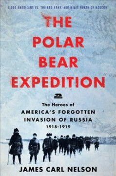 The Polar Bear Expedition : the heroes of America's forgotten invasion of Russia, 1918-1919 / James Carl Nelson.