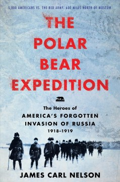 The Polar Bear Expedition the heroes of America's forgotten invasion of Russia, 1918-1919 / James Carl Nelson.