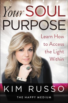 Your soul purpose : learn how to access the light within Kim Russo.