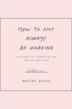 How to not always be working : a toolkit for creativity and radical self-care [electronic resource] / Marlee Grace.